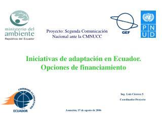 Iniciativas de adaptación en Ecuador. Opciones de financiamiento  Ing. Luis Cáceres S