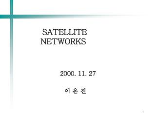 SATELLITE  NETWORKS 2000. 11. 27 이 은 진