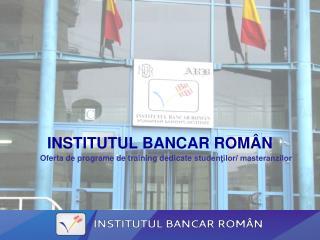 INSTITUTUL BANCAR ROM Â N Oferta de programe de training dedicate  studenţilor/ masteranzilor