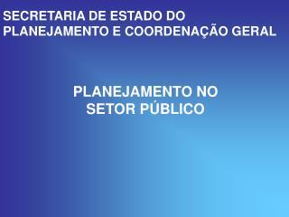SECRETARIA DE ESTADO DO PLANEJAMENTO E COORDENAÇÃO GERAL