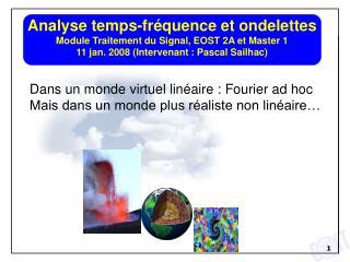 Analyse temps-fr quence et ondelettes Module Traitement du Signal, EOST 2A et Master 1  11 jan. 2008 Intervenant : Pasca