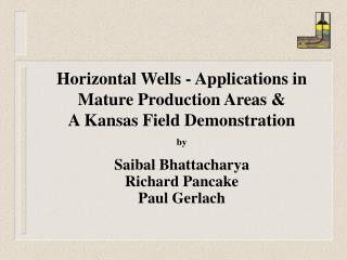 Horizontal Wells - Applications in Mature Production Areas  A Kansas Field Demonstration by  Saibal Bhattacharya Richard