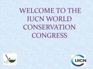 WELCOME TO THE IUCN WORLD CONSERVATION CONGRESS