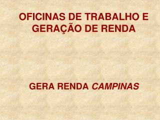 OFICINAS DE TRABALHO E GERAÇÃO DE RENDA GERA RENDA  CAMPINAS