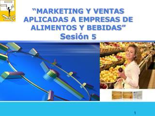 """""""MARKETING Y VENTAS APLICADAS A EMPRESAS DE ALIMENTOS Y BEBIDAS"""" Sesión  5"""