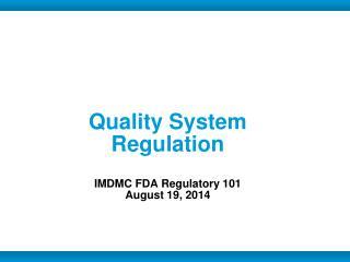 Quality System Regulation IMDMC FDA Regulatory 101 August 19, 2014
