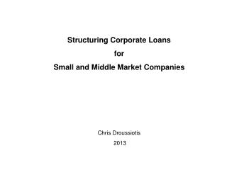 Structuring Corporate Loans  for  Small and Middle Market Companies Chris Droussiotis 2013
