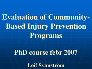 Evaluation of Community-Based Injury Prevention Programs PhD course febr 2007 Leif Svanström