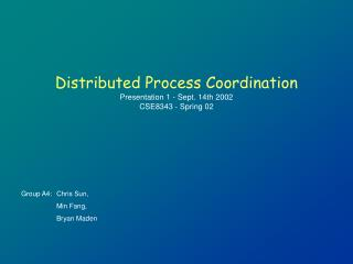 Distributed Process Coordination Presentation 1 - Sept. 14th 2002 CSE8343 - Spring 02
