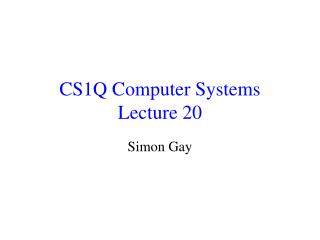 CS1Q Computer Systems Lecture 20