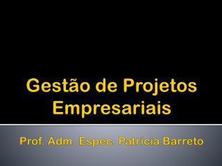 Gestão de  Projetos Empresariais Prof. Adm. Espec.  Patrícia Barreto