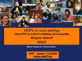 WSPs in rural settings Using WSPs as a tool for mobilising rural communities Margriet Samwel WECF