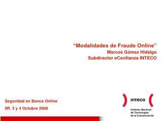 """""""Modalidades de Fraude Online"""" Marcos Gómez Hidalgo Subdirector eConfianza INTECO"""