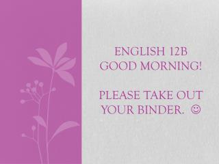 ENGLISH 12B GOOD MORNING!  PLEASE TAKE OUT YOUR BINDER.   
