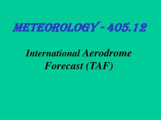 Meteorology - 405.12 International  Aerodrome Forecast (TAF)