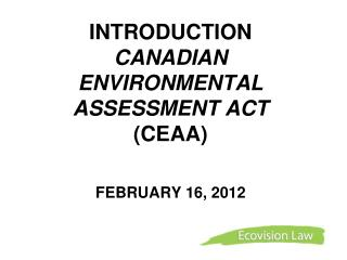 INTRODUCTION  CANADIAN   ENVIRONMENTAL ASSESSMENT ACT (CEAA) FEBRUARY 16, 2012