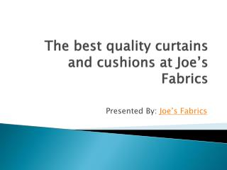 The best quality curtains and cushions at Joe�s Fabrics