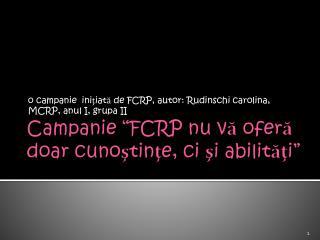 """Campanie  """" FCRP  nu vă oferă doar cunoştinţe, ci şi abilităţi"""""""