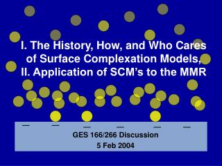 I. The History, How, and Who Cares of Surface Complexation Models,  II. Application of SCM s to the MMR
