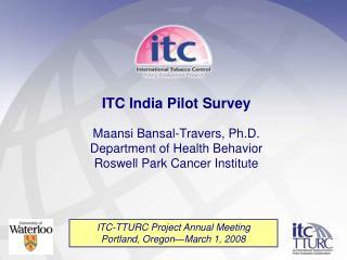 ITC India Pilot Survey Maansi Bansal-Travers, Ph.D. Department of Health Behavior