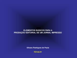 ELEMENTOS B�SICOS PARA A PRODU��O EDITORIAL DE UM JORNAL IMPRESSO Ulisses Rodrigues de Paula