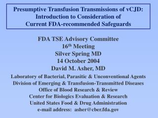 FDA TSE Advisory Committee 16 th  Meeting Silver Spring MD 14 October 2004 David M. Asher, MD