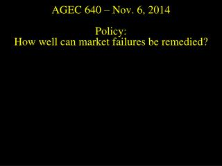 AGEC 640 – Nov.  6, 2014 Policy:  How well can market failures be remedied?