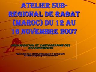 ATELIER SUB-REGIONAL DE RABAT (MAROC) du 12 au 16 novembre 2007