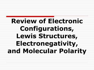 Review of Electronic Configurations,  Lewis Structures, Electronegativity,  and Molecular Polarity