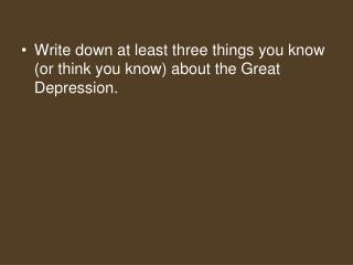 Write down at least three things you know (or think you know) about the Great Depression.