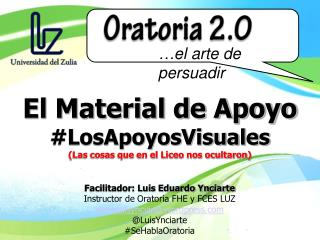 Facilitador: Luis Eduardo Ynciarte Instructor de Oratoria FHE y FCES LUZ