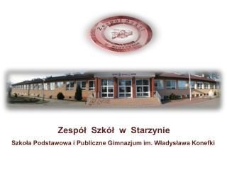 Zesp l  Szk l  w  Starzynie Szkola Podstawowa i Publiczne Gimnazjum im. Wladyslawa Konefki