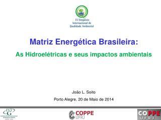 Matriz Energética Brasileira: As Hidroelétricas e seus impactos ambientais João L.  Soito