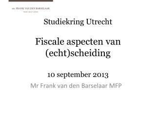 Studiekring  Utrecht Fiscale aspecten  van ( echt ) scheiding 10  september  2013
