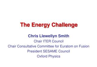 Chris Llewellyn Smith Chair ITER Council Chair Consultative Committee for Euratom on Fusion