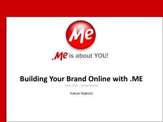 Building Your Brand Online with .ME June 2013. / presented by Vuksan Rajkovic