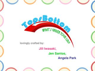 lovingly crafted by: Jill Iwasaki, Jen Santos, Angela Park