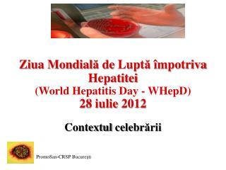 Ziua Mondial ă  de  Lupt ă î mpotriva Hepatitei (World Hepatitis Day -  WHepD ) 28  iulie  2012
