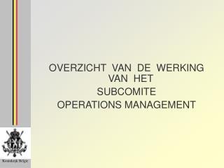 OVERZICHT  VAN  DE  WERKING VAN  HET SUBCOMITE  OPERATIONS MANAGEMENT