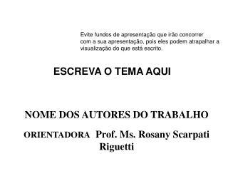 NOME DOS AUTORES DO TRABALHO ORIENTADORA   Prof. Ms. Rosany Scarpati Riguetti