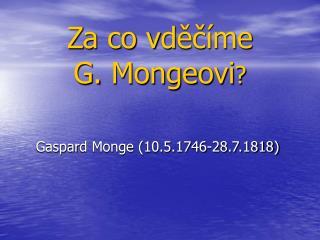Za co  v d ??�me  G.  Mongeovi ?