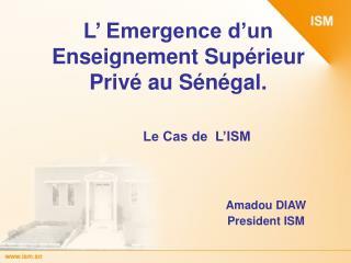L  Emergence d un Enseignement Sup rieur Priv  au S n gal.     Le Cas de  L ISM                 Amadou DIAW      Preside