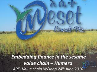 Embedding finance in the sesame value chain – Humera APF- Value chain W/shop 24 th  June 2010