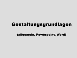 Gestaltungsgrundlagen (allgemein, Powerpoint, Word)
