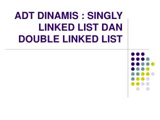 ADT DINAMIS : SINGLY LINKED LIST DAN DOUBLE LINKED LIST
