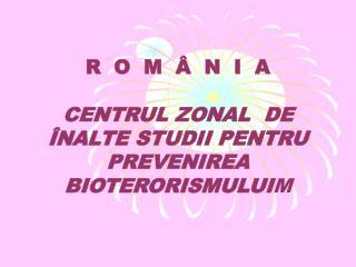 R  O  M  Â  N  I  A CENTRUL ZONAL  DE ÎNALTE STUDII PENTRU PREVENIREA BIOTERORISMULUI M