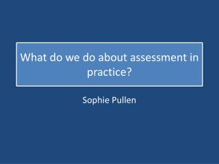 What do we do about assessment in practice