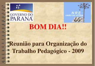 BOM DIA!! Reunião para Organização do Trabalho Pedagógico - 2009