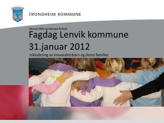 Fagdag Lenvik kommune 31.januar 2012 Inkludering av innvandrerbarn og deres familier