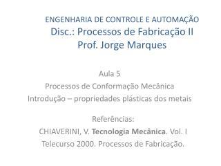 ENGENHARIA DE  CONTROLE E AUTOMAÇÃO Disc.: Processos de Fabricação II Prof. Jorge Marques